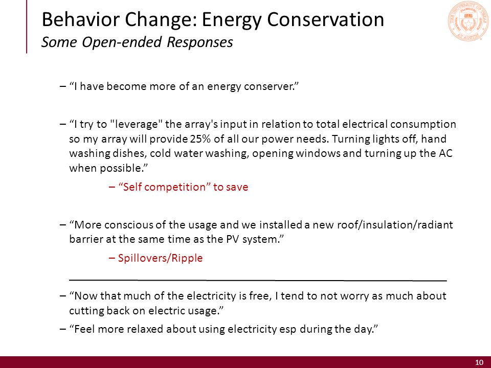 Behavior Change: Energy Conservation Some Open-ended Responses 10 – I have become more of an energy conserver. – I try to leverage the array s input in relation to total electrical consumption so my array will provide 25% of all our power needs.