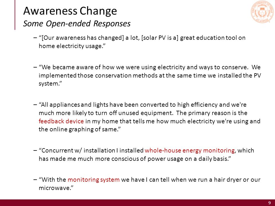 Awareness Change Some Open-ended Responses 9 – [Our awareness has changed] a lot, [solar PV is a] great education tool on home electricity usage. – We became aware of how we were using electricity and ways to conserve.
