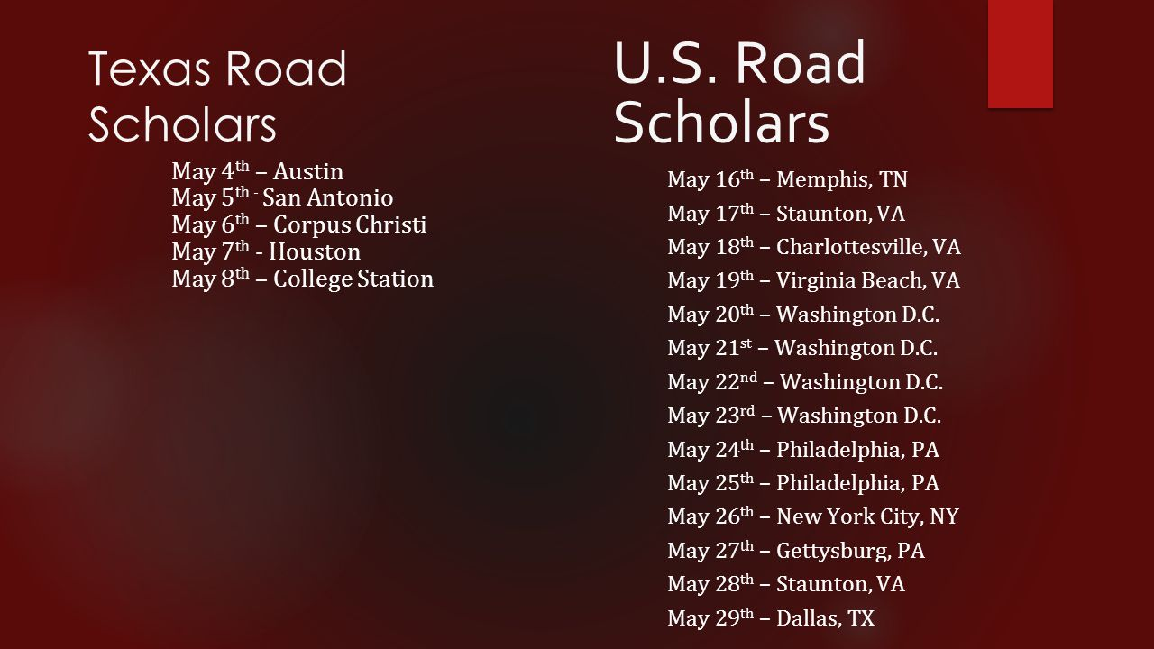 Texas Road Scholars May 4 th – Austin May 5 th - San Antonio May 6 th – Corpus Christi May 7 th - Houston May 8 th – College Station U.S. Road Scholar