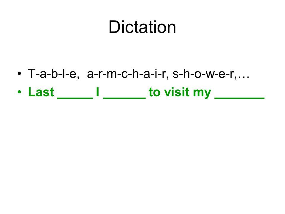 Dictation T-a-b-l-e, a-r-m-c-h-a-i-r, s-h-o-w-e-r,… Last _____ I ______ to visit my _______