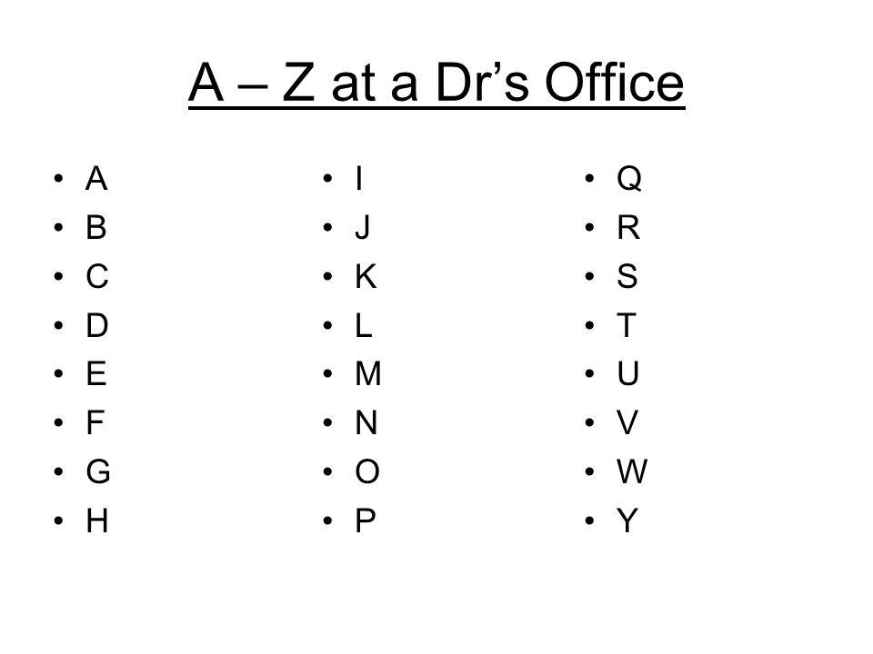 A – Z at a Dr's Office A B C D E F G H I J K L M N O P Q R S T U V W Y
