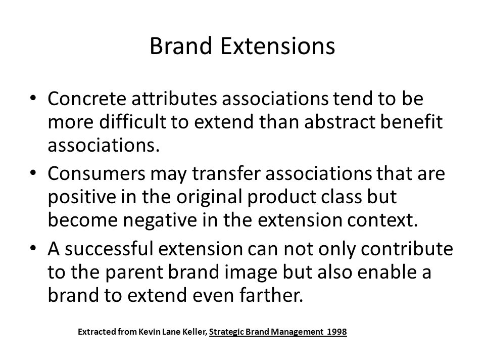 Concrete attributes associations tend to be more difficult to extend than abstract benefit associations. Consumers may transfer associations that are