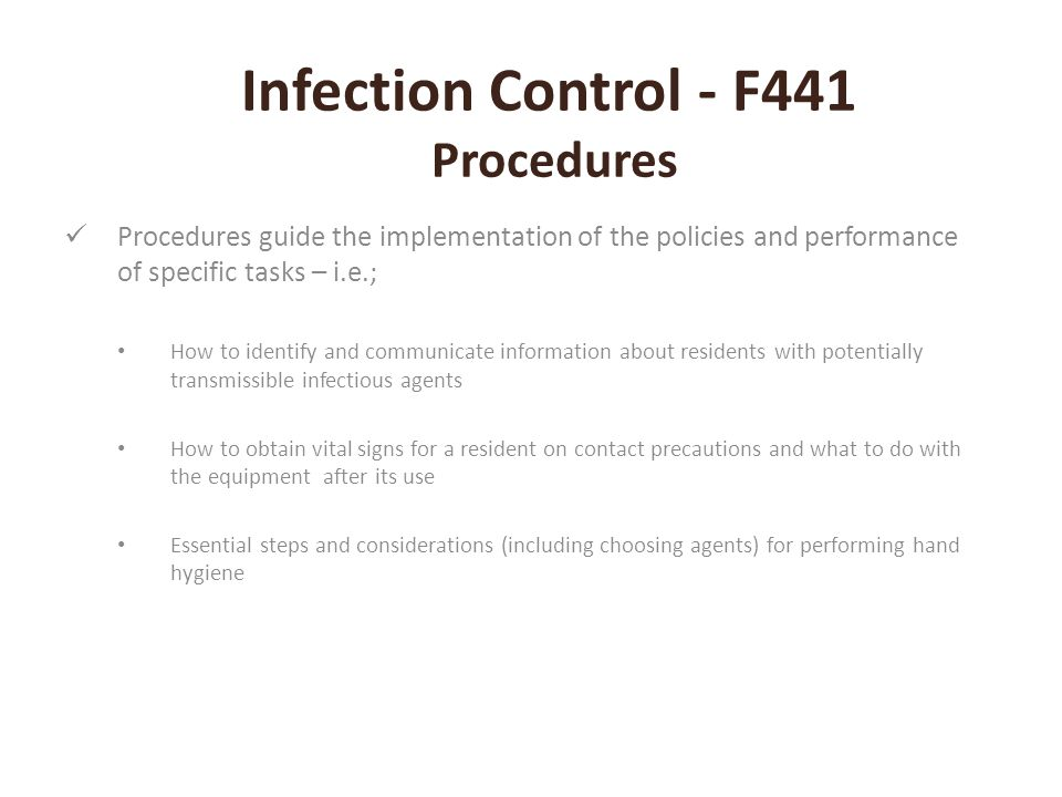 Infection Control - F441 Procedures Procedures guide the implementation of the policies and performance of specific tasks – i.e.; How to identify and