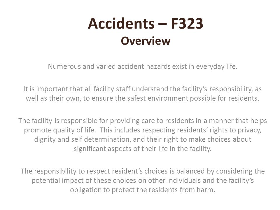 Accidents – F323 Overview Numerous and varied accident hazards exist in everyday life. It is important that all facility staff understand the facility