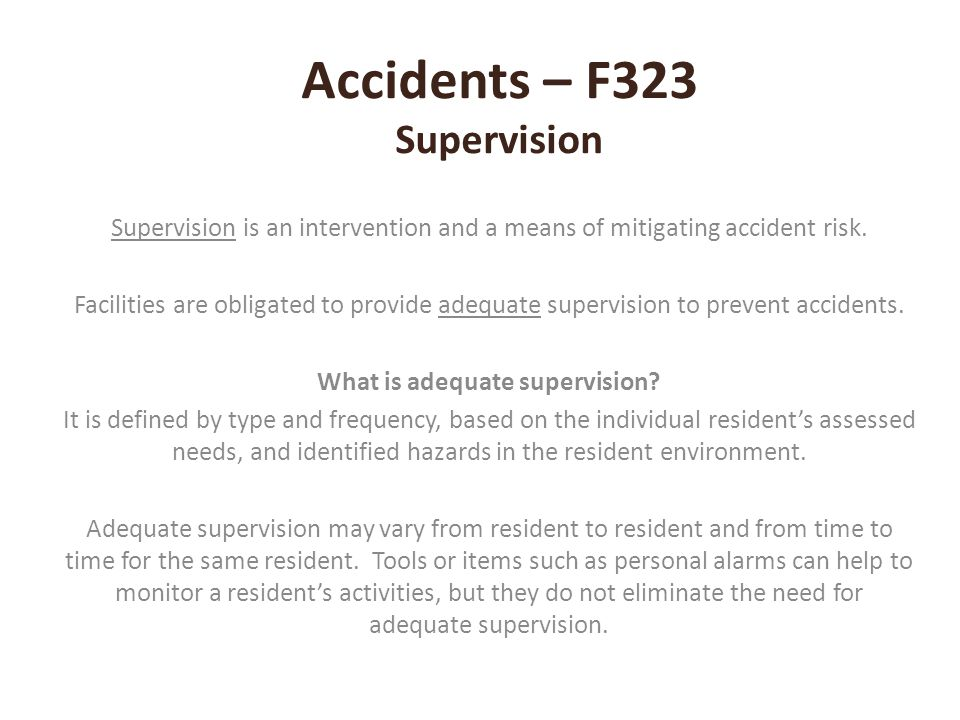 Accidents – F323 Supervision Supervision is an intervention and a means of mitigating accident risk. Facilities are obligated to provide adequate supe