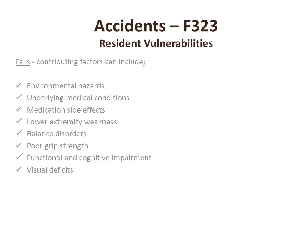 Accidents – F323 Resident Vulnerabilities Falls - contributing factors can include; Environmental hazards Underlying medical conditions Medication sid