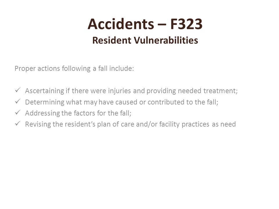 Accidents – F323 Resident Vulnerabilities Proper actions following a fall include: Ascertaining if there were injuries and providing needed treatment;
