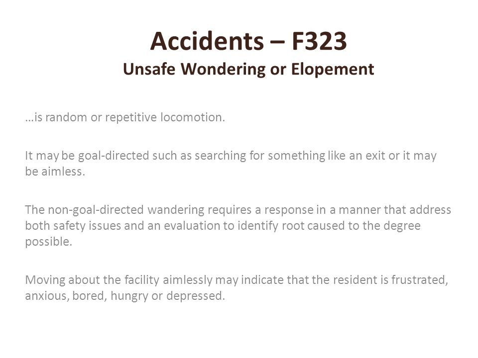 Accidents – F323 Unsafe Wondering or Elopement …is random or repetitive locomotion. It may be goal-directed such as searching for something like an ex