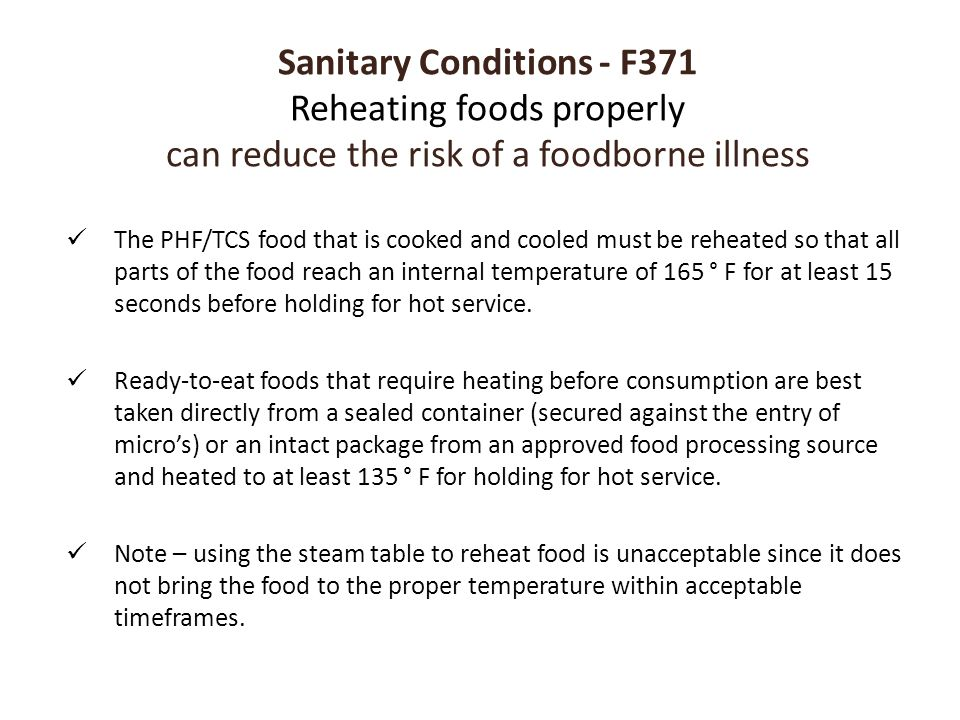 Sanitary Conditions - F371 Reheating foods properly can reduce the risk of a foodborne illness The PHF/TCS food that is cooked and cooled must be rehe