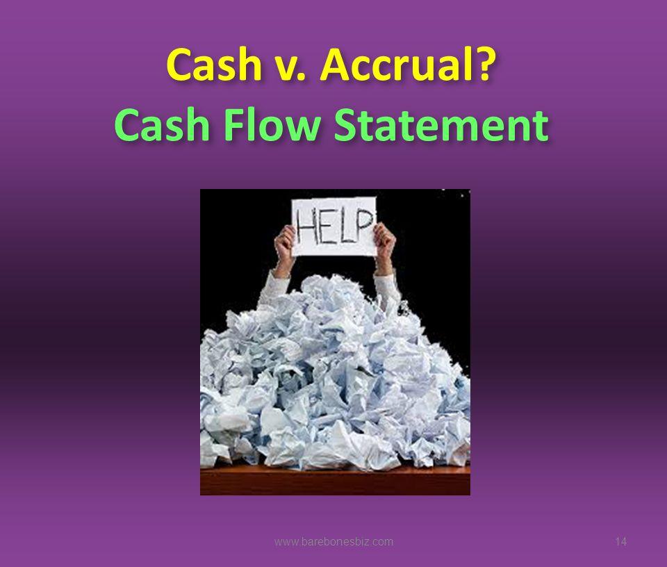 Cash v. Accrual? Cash Flow Statement 14www.barebonesbiz.com