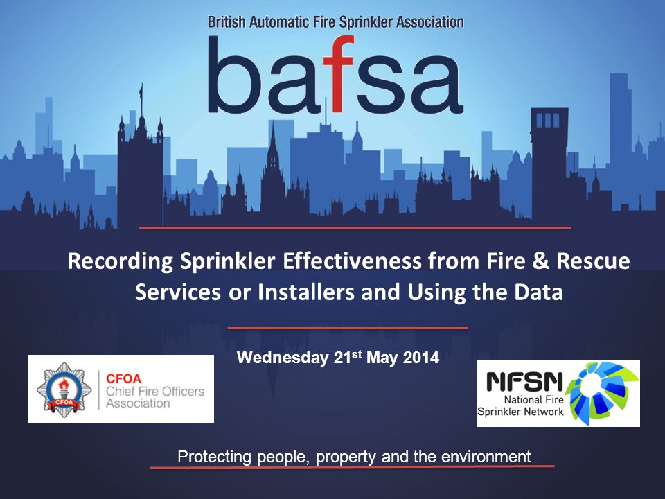 Protecting people, property and the environment Wednesday 21 st May 2014 Recording Sprinkler Effectiveness from Fire & Rescue Services or Installers and Using the Data
