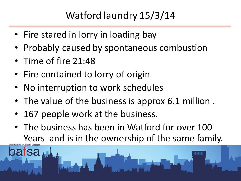 Watford laundry 15/3/14 Fire stared in lorry in loading bay Probably caused by spontaneous combustion Time of fire 21:48 Fire contained to lorry of origin No interruption to work schedules The value of the business is approx 6.1 million.