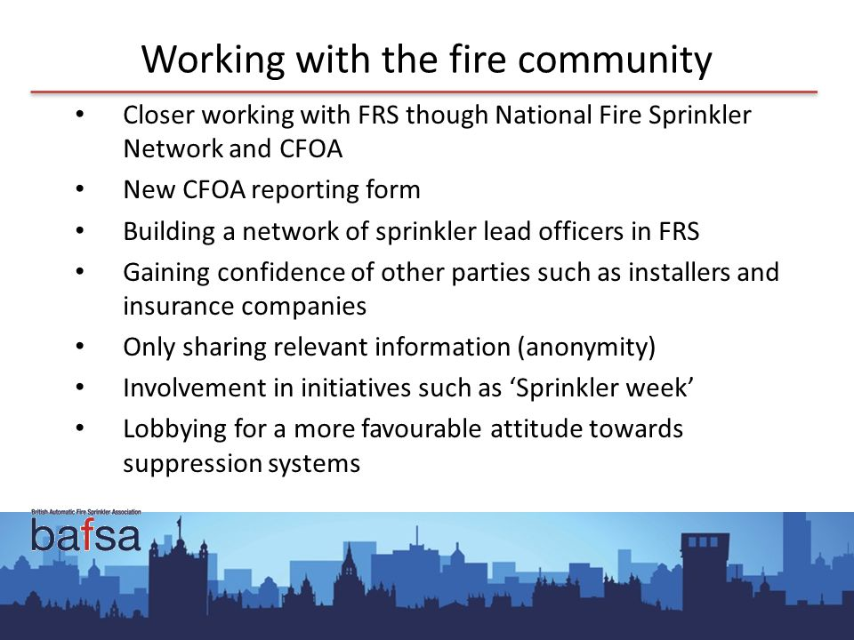 Working with the fire community Closer working with FRS though National Fire Sprinkler Network and CFOA New CFOA reporting form Building a network of sprinkler lead officers in FRS Gaining confidence of other parties such as installers and insurance companies Only sharing relevant information (anonymity) Involvement in initiatives such as 'Sprinkler week' Lobbying for a more favourable attitude towards suppression systems