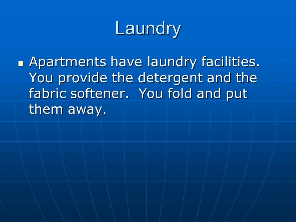 Laundry Apartments have laundry facilities. You provide the detergent and the fabric softener. You fold and put them away. Apartments have laundry fac