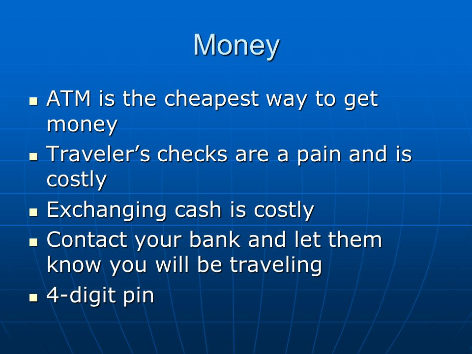 Money ATM is the cheapest way to get money ATM is the cheapest way to get money Traveler's checks are a pain and is costly Traveler's checks are a pai