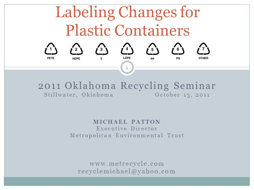 2011 Oklahoma Recycling Seminar Stillwater, Oklahoma October 13, 2011 MICHAEL PATTON Executive Director Metropolitan Environmental Trust www.metrecycle.com recyclemichael@yahoo.com Labeling Changes for Plastic Containers 1