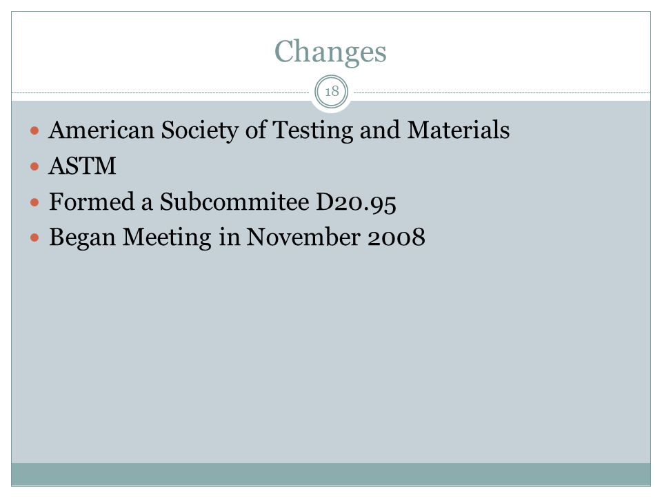 Changes American Society of Testing and Materials ASTM Formed a Subcommitee D20.95 Began Meeting in November 2008 18