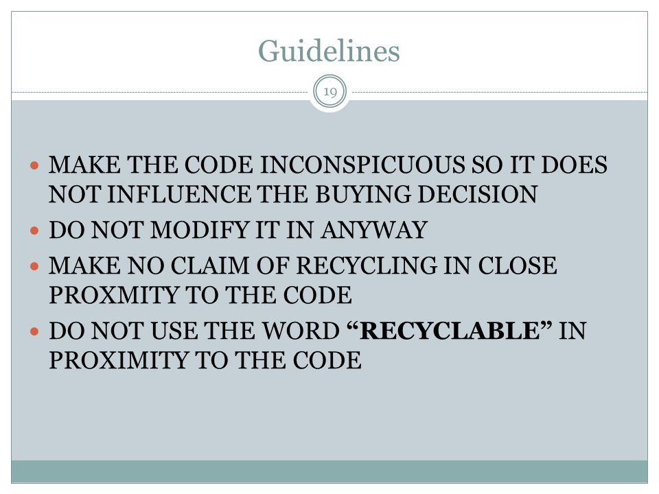 Guidelines MAKE THE CODE INCONSPICUOUS SO IT DOES NOT INFLUENCE THE BUYING DECISION DO NOT MODIFY IT IN ANYWAY MAKE NO CLAIM OF RECYCLING IN CLOSE PROXMITY TO THE CODE DO NOT USE THE WORD RECYCLABLE IN PROXIMITY TO THE CODE 19
