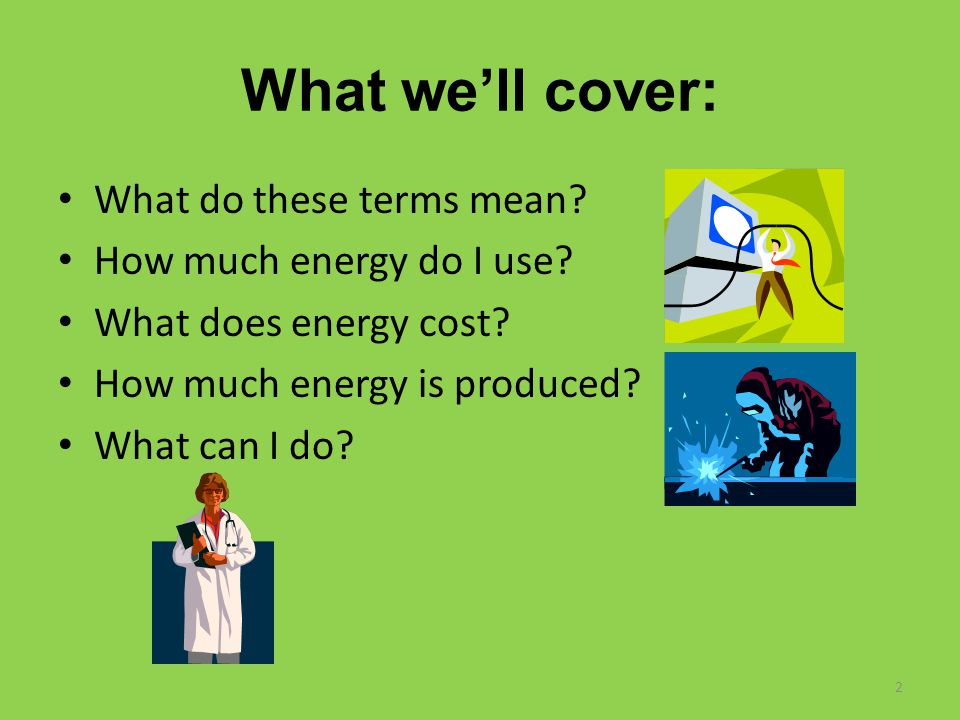 What we'll cover: What do these terms mean? How much energy do I use? What does energy cost? How much energy is produced? What can I do? 2