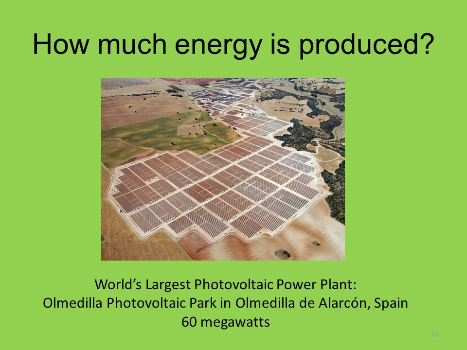 How much energy is produced? World's Largest Photovoltaic Power Plant: Olmedilla Photovoltaic Park in Olmedilla de Alarcón, Spain 60 megawatts 24