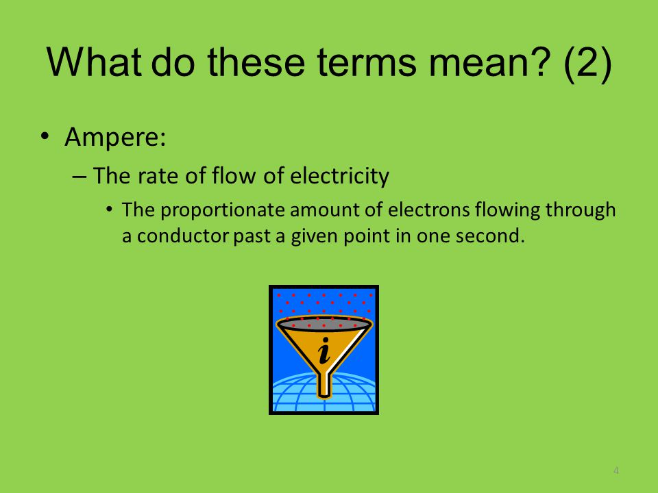 What do these terms mean? (2) Ampere: – The rate of flow of electricity The proportionate amount of electrons flowing through a conductor past a given