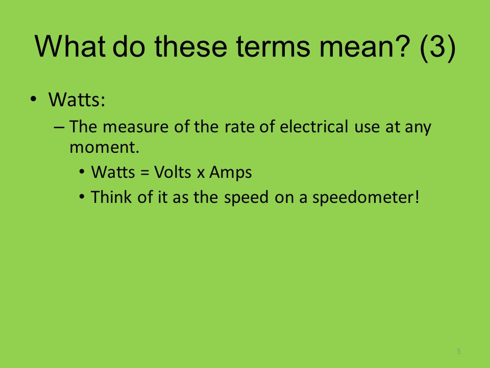 What do these terms mean. (3) Watts: – The measure of the rate of electrical use at any moment.