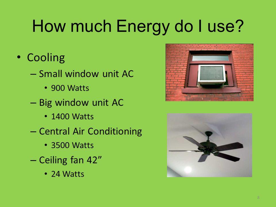 Cooling – Small window unit AC 900 Watts – Big window unit AC 1400 Watts – Central Air Conditioning 3500 Watts – Ceiling fan 42 24 Watts 8