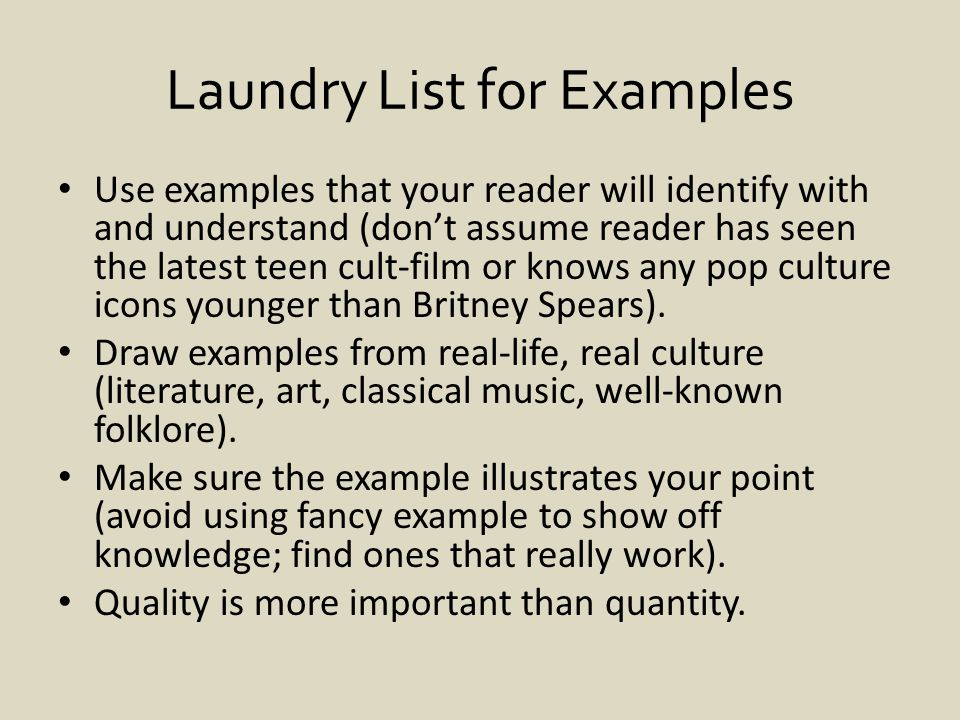 Laundry List for Examples Use examples that your reader will identify with and understand (don't assume reader has seen the latest teen cult-film or knows any pop culture icons younger than Britney Spears).