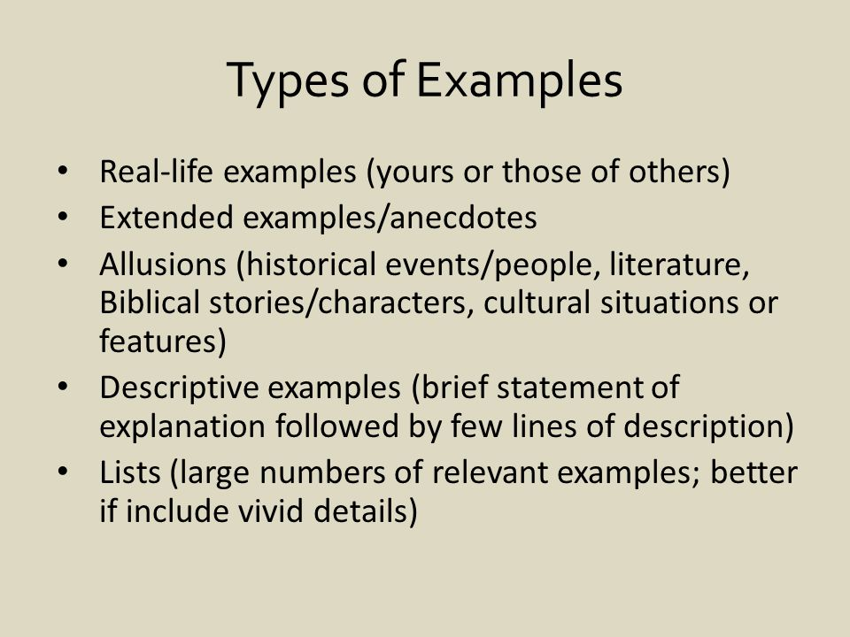 Types of Examples Real-life examples (yours or those of others) Extended examples/anecdotes Allusions (historical events/people, literature, Biblical stories/characters, cultural situations or features) Descriptive examples (brief statement of explanation followed by few lines of description) Lists (large numbers of relevant examples; better if include vivid details)
