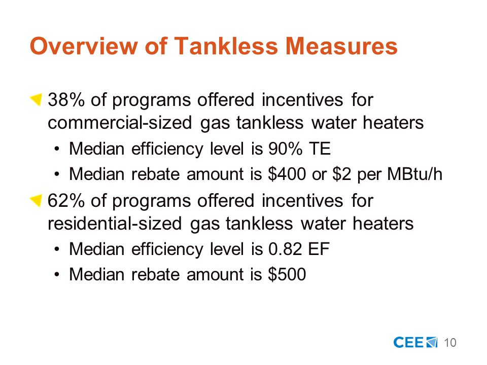 10 Overview of Tankless Measures 38% of programs offered incentives for commercial-sized gas tankless water heaters Median efficiency level is 90% TE Median rebate amount is $400 or $2 per MBtu/h 62% of programs offered incentives for residential-sized gas tankless water heaters Median efficiency level is 0.82 EF Median rebate amount is $500