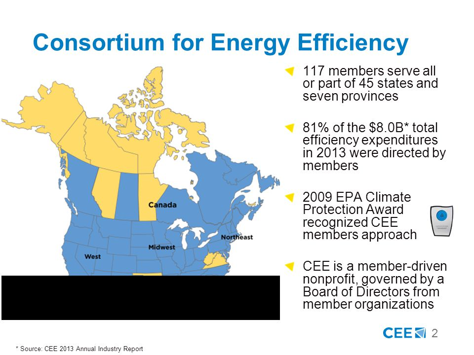 2 Consortium for Energy Efficiency * Source: CEE 2013 Annual Industry Report 117 members serve all or part of 45 states and seven provinces 81% of the $8.0B* total efficiency expenditures in 2013 were directed by members 2009 EPA Climate Protection Award recognized CEE members approach CEE is a member-driven nonprofit, governed by a Board of Directors from member organizations