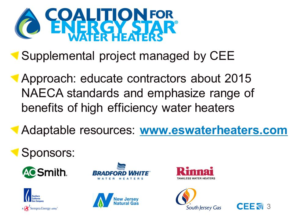 3 Supplemental project managed by CEE Approach: educate contractors about 2015 NAECA standards and emphasize range of benefits of high efficiency water heaters Adaptable resources: www.eswaterheaters.comwww.eswaterheaters.com Sponsors:
