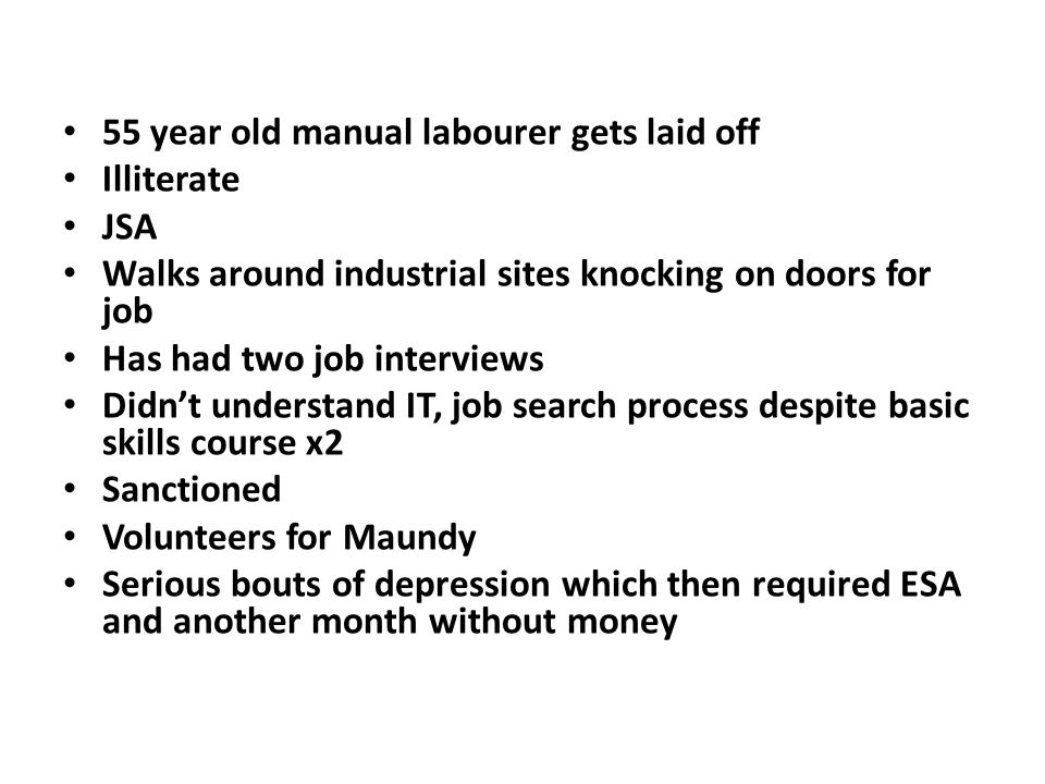 55 year old manual labourer gets laid off Illiterate JSA Walks around industrial sites knocking on doors for job Has had two job interviews Didn't und