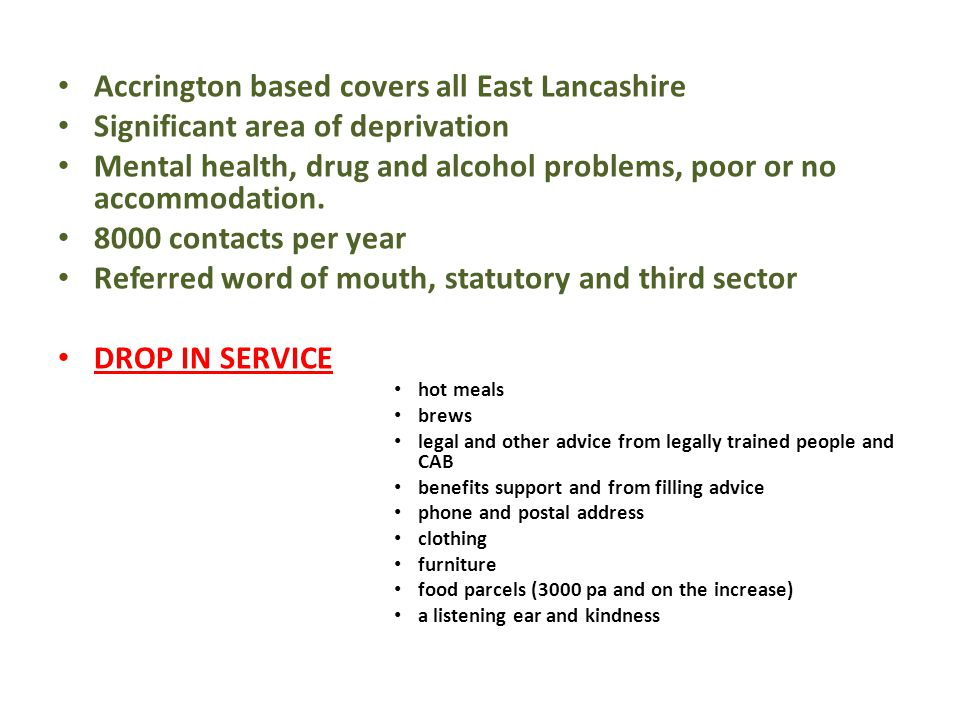 Accrington based covers all East Lancashire Significant area of deprivation Mental health, drug and alcohol problems, poor or no accommodation. 8000 c