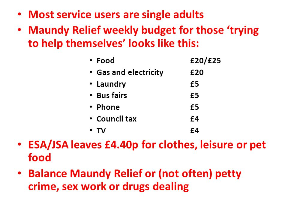 Most service users are single adults Maundy Relief weekly budget for those 'trying to help themselves' looks like this: Food £20/£25 Gas and electrici