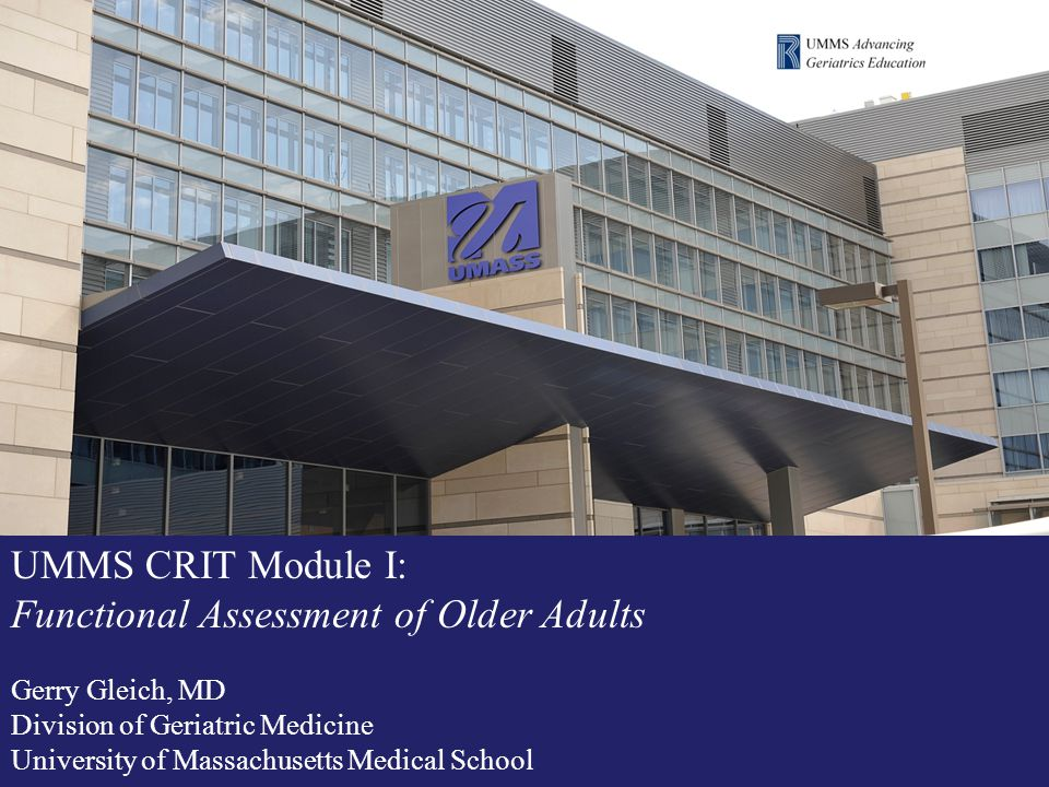 UMMS CRIT Module I: Functional Assessment of Older Adults Gerry Gleich, MD Division of Geriatric Medicine University of Massachusetts Medical School