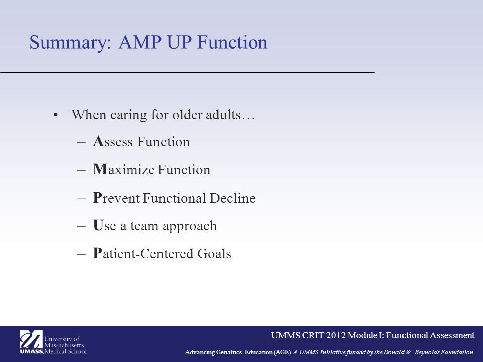UMMS CRIT 2012 Module I: Functional Assessment Advancing Geriatrics Education (AGE) A UMMS initiative funded by the Donald W. Reynolds Foundation Summ