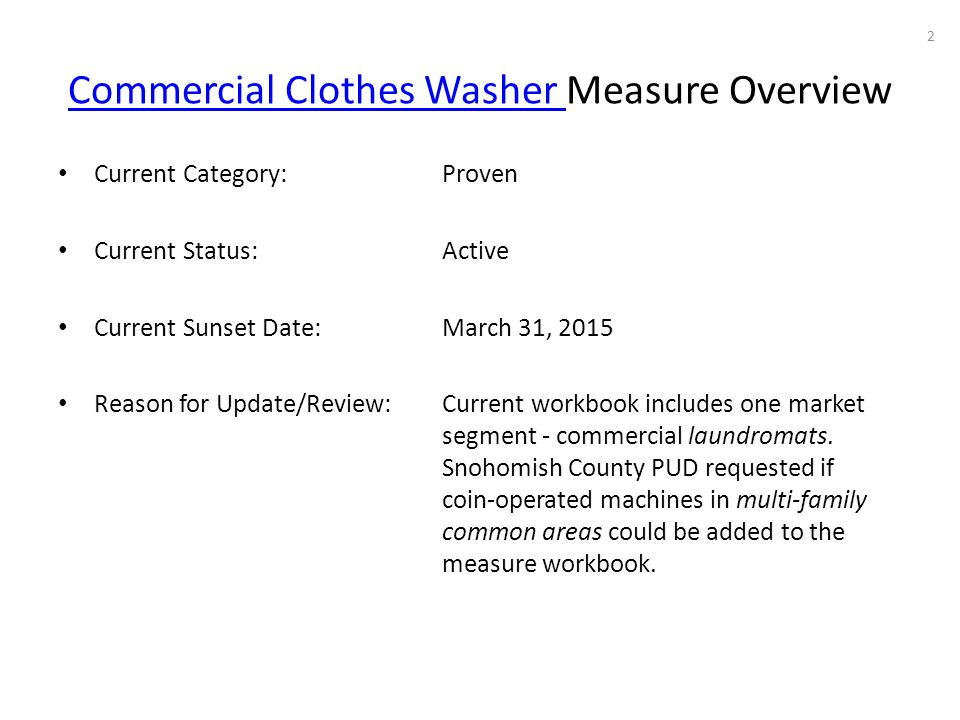 Commercial Clothes Washer Commercial Clothes Washer Measure Overview Current Category: Proven Current Status: Active Current Sunset Date: March 31, 2015 Reason for Update/Review: Current workbook includes one market segment - commercial laundromats.