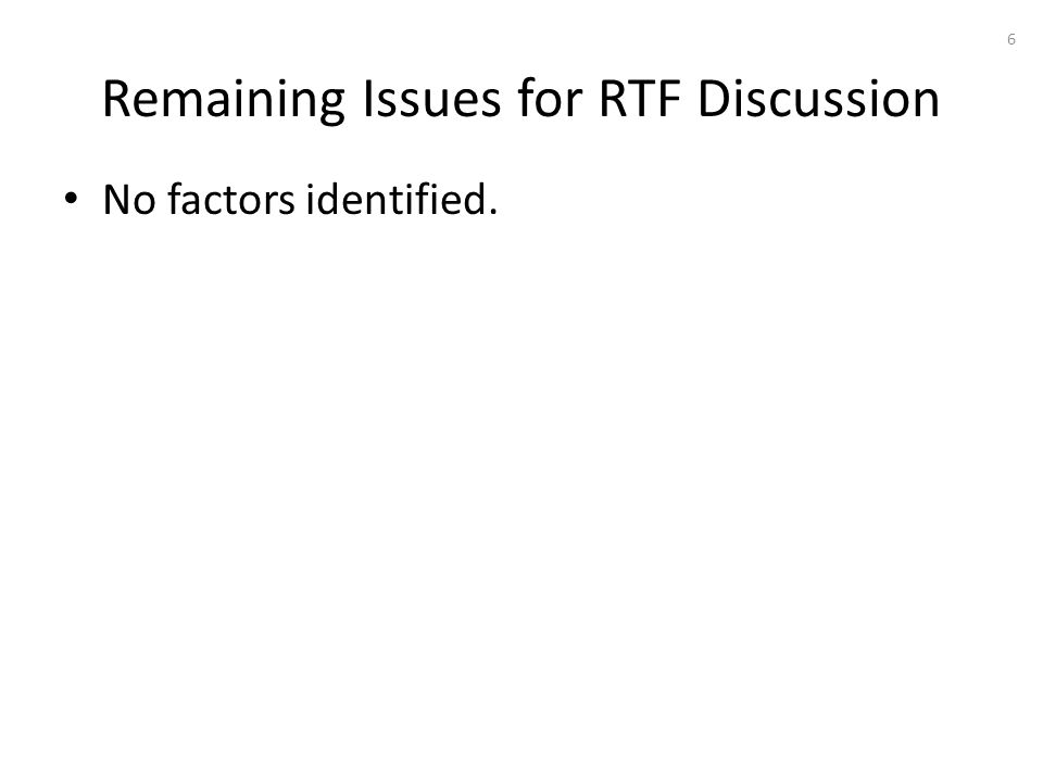 Remaining Issues for RTF Discussion No factors identified. 6