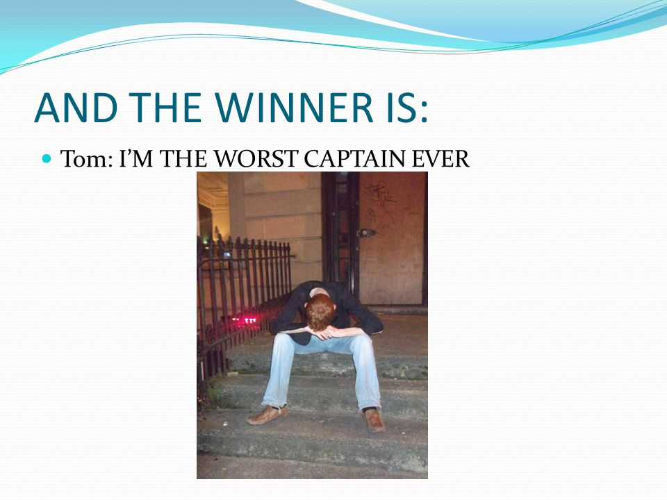 AND THE WINNER IS: Tom: I'M THE WORST CAPTAIN EVER