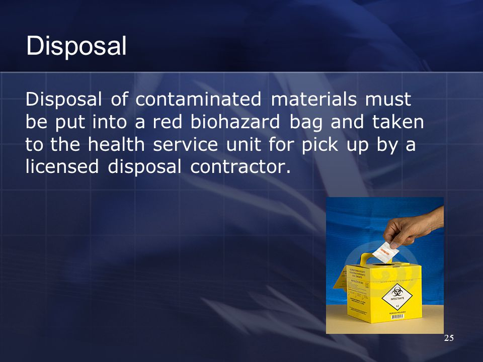 Disposal Disposal of contaminated materials must be put into a red biohazard bag and taken to the health service unit for pick up by a licensed disposal contractor.