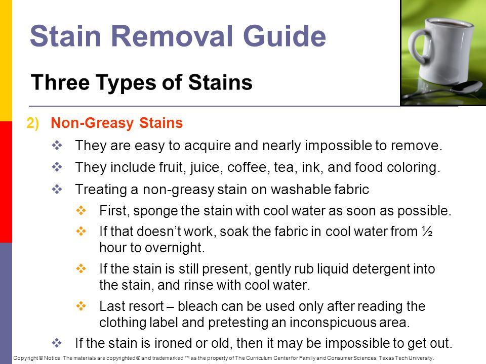 Stain Removal Guide 2)Non-Greasy Stains  They are easy to acquire and nearly impossible to remove.  They include fruit, juice, coffee, tea, ink, and