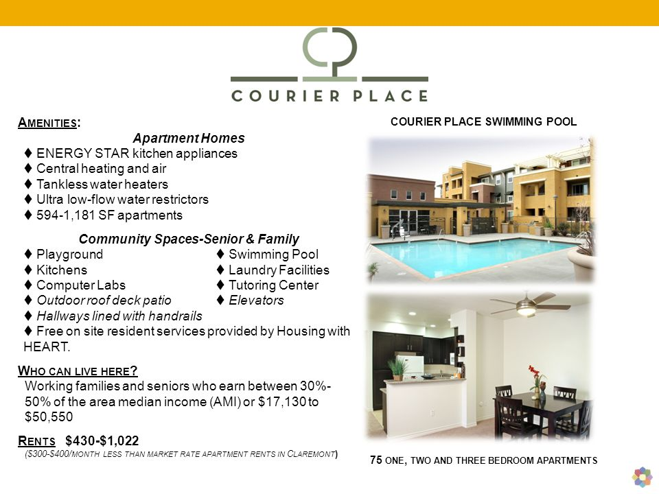 A MENITIES : Apartment Homes  ENERGY STAR kitchen appliances  Central heating and air  Tankless water heaters  Ultra low-flow water restrictors  594-1,181 SF apartments Community Spaces-Senior & Family  Playground  Swimming Pool  Kitchens  Laundry Facilities  Computer Labs  Tutoring Center  Outdoor roof deck patio  Elevators  Hallways lined with handrails  Free on site resident services provided by Housing with HEART.