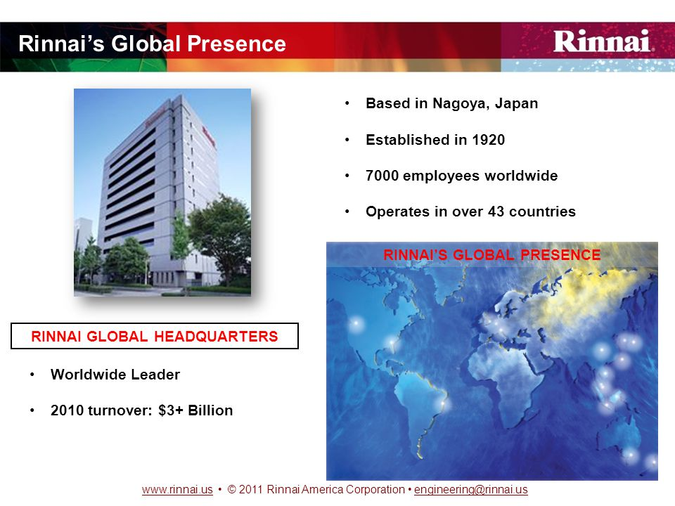 www.rinnai.uswww.rinnai.us © 2011 Rinnai America Corporation engineering@rinnai.usengineering@rinnai.us Rinnai's Global Presence Based in Nagoya, Japan Established in 1920 7000 employees worldwide Operates in over 43 countries RINNAI GLOBAL HEADQUARTERS Worldwide Leader 2010 turnover: $3+ Billion RINNAI'S GLOBAL PRESENCE