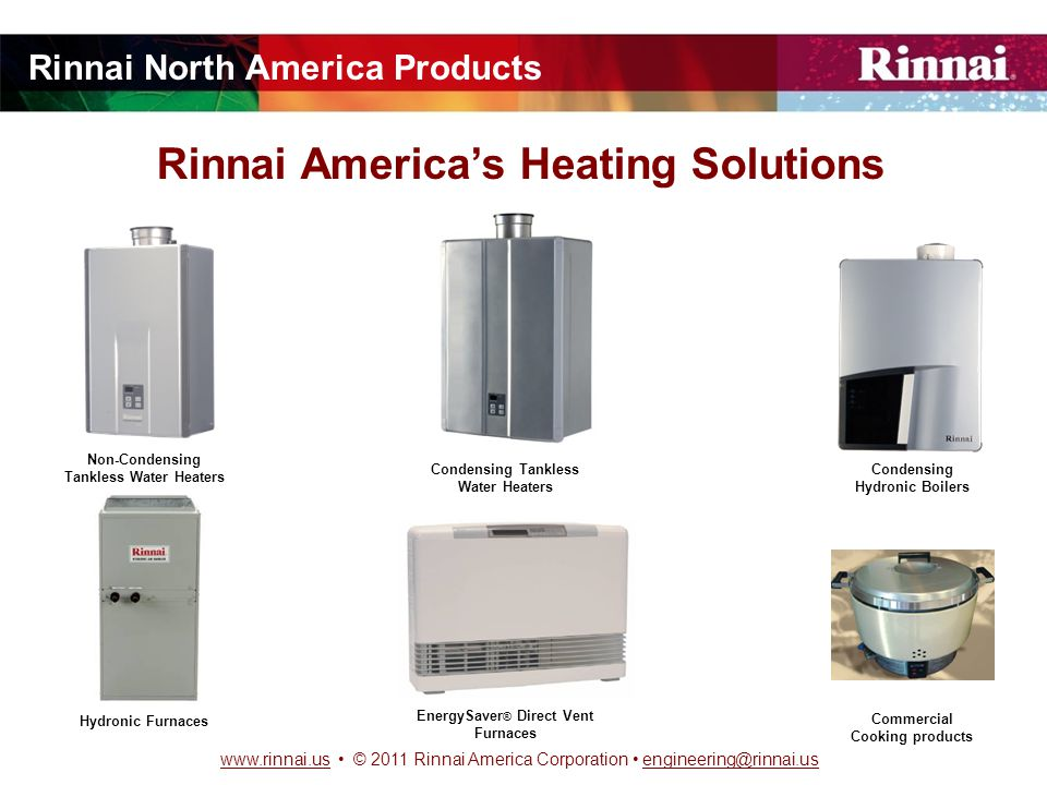 www.rinnai.uswww.rinnai.us © 2011 Rinnai America Corporation engineering@rinnai.usengineering@rinnai.us Rinnai America's Heating Solutions Non-Condensing Tankless Water Heaters EnergySaver ® Direct Vent Furnaces Hydronic Furnaces Commercial Cooking products Condensing Hydronic Boilers Condensing Tankless Water Heaters Rinnai North America Products