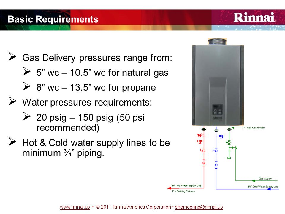 www.rinnai.uswww.rinnai.us © 2011 Rinnai America Corporation engineering@rinnai.usengineering@rinnai.us Basic Requirements  Gas Delivery pressures range from:  5 wc – 10.5 wc for natural gas  8 wc – 13.5 wc for propane  Water pressures requirements:  20 psig – 150 psig (50 psi recommended)  Hot & Cold water supply lines to be minimum ¾ piping.