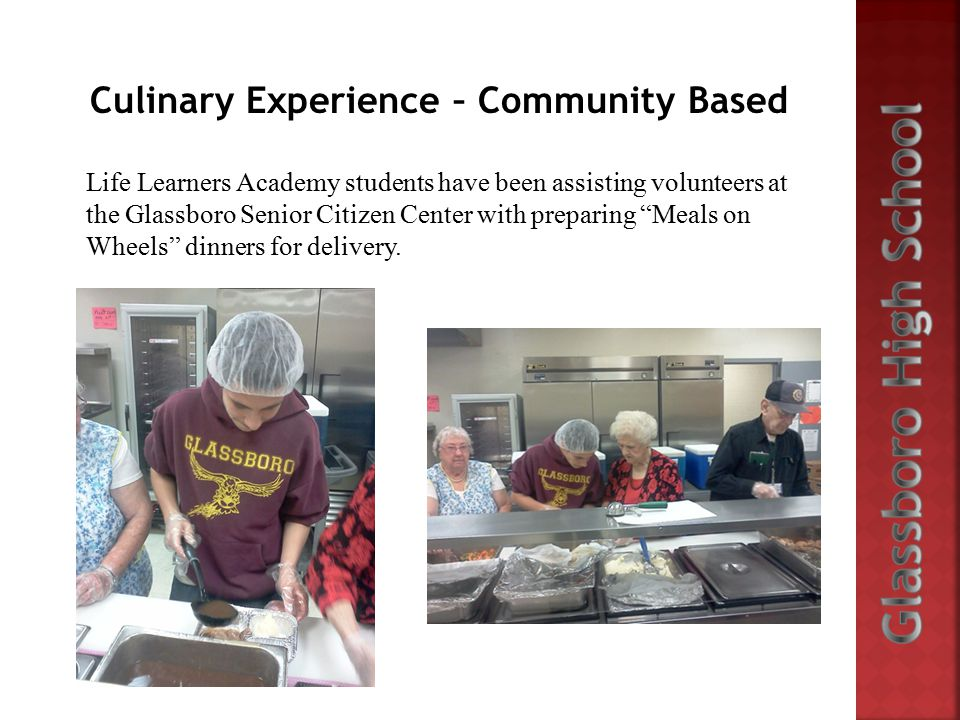 Culinary Experience – Community Based Life Learners Academy students have been assisting volunteers at the Glassboro Senior Citizen Center with preparing Meals on Wheels dinners for delivery.