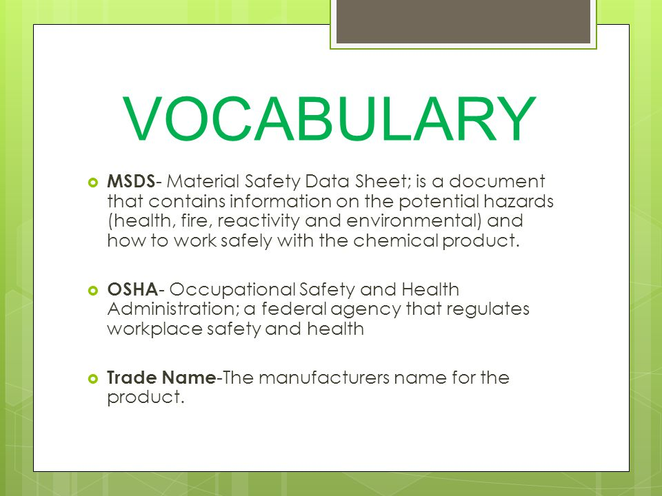 VOCABULARY  MSDS - Material Safety Data Sheet; is a document that contains information on the potential hazards (health, fire, reactivity and environmental) and how to work safely with the chemical product.