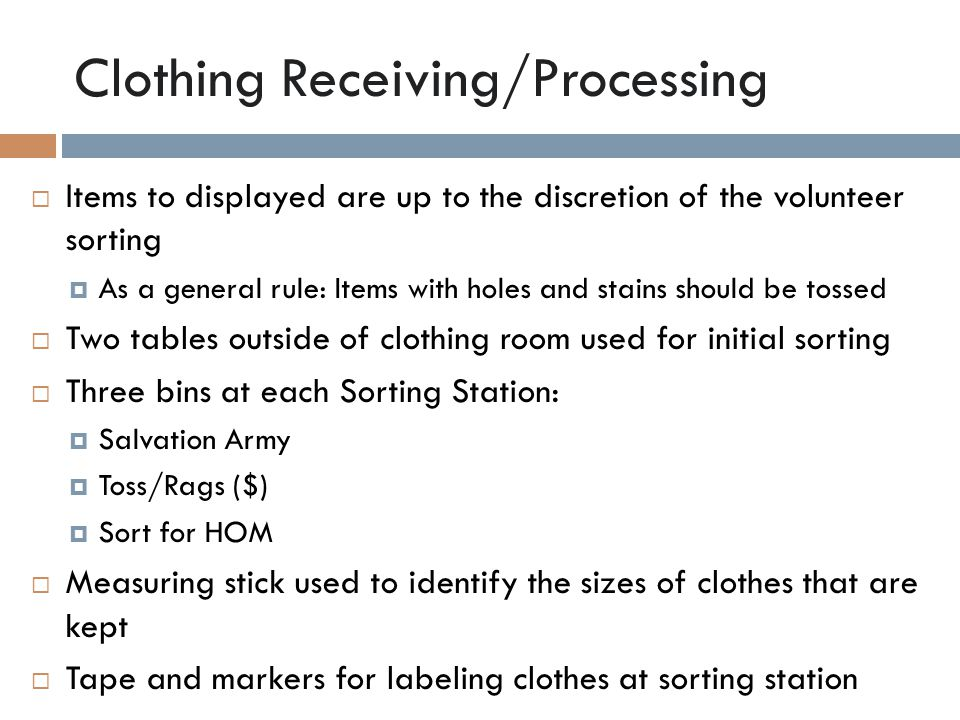 Clothing Receiving/Processing  Items to displayed are up to the discretion of the volunteer sorting  As a general rule: Items with holes and stains should be tossed  Two tables outside of clothing room used for initial sorting  Three bins at each Sorting Station:  Salvation Army  Toss/Rags ($)  Sort for HOM  Measuring stick used to identify the sizes of clothes that are kept  Tape and markers for labeling clothes at sorting station