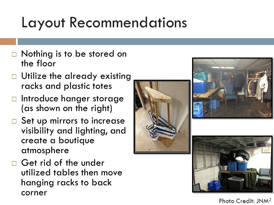 Layout Recommendations  Nothing is to be stored on the floor  Utilize the already existing racks and plastic totes  Introduce hanger storage (as shown on the right)  Set up mirrors to increase visibility and lighting, and create a boutique atmosphere  Get rid of the under utilized tables then move hanging racks to back corner Photo Credit: JNM 2